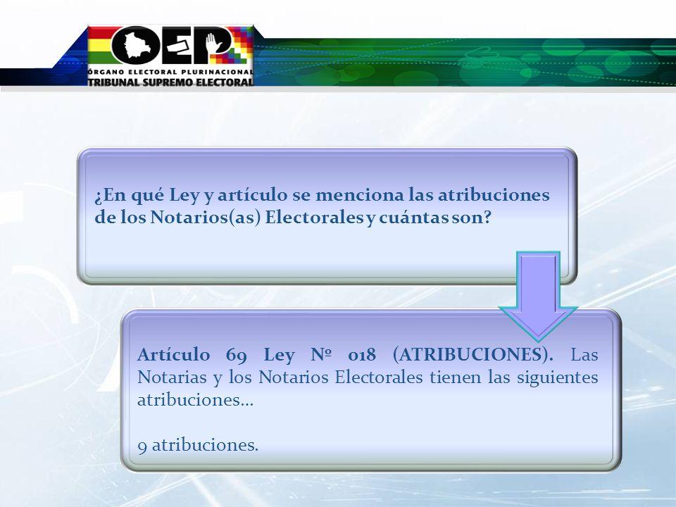 Artículo 69 Ley Nº 018 (ATRIBUCIONES). Las Notarias y los Notarios Electorales tienen las siguientes atribuciones… 9 atribuciones. ¿En qué Ley y artíc