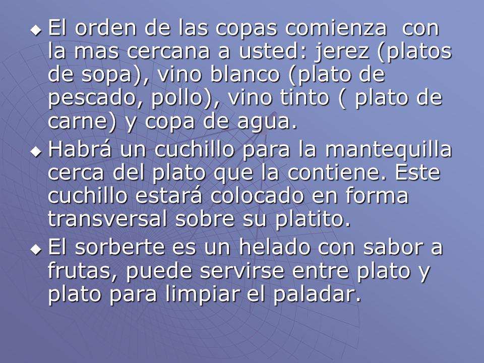 El orden de las copas comienza con la mas cercana a usted: jerez (platos de sopa), vino blanco (plato de pescado, pollo), vino tinto ( plato de carne)