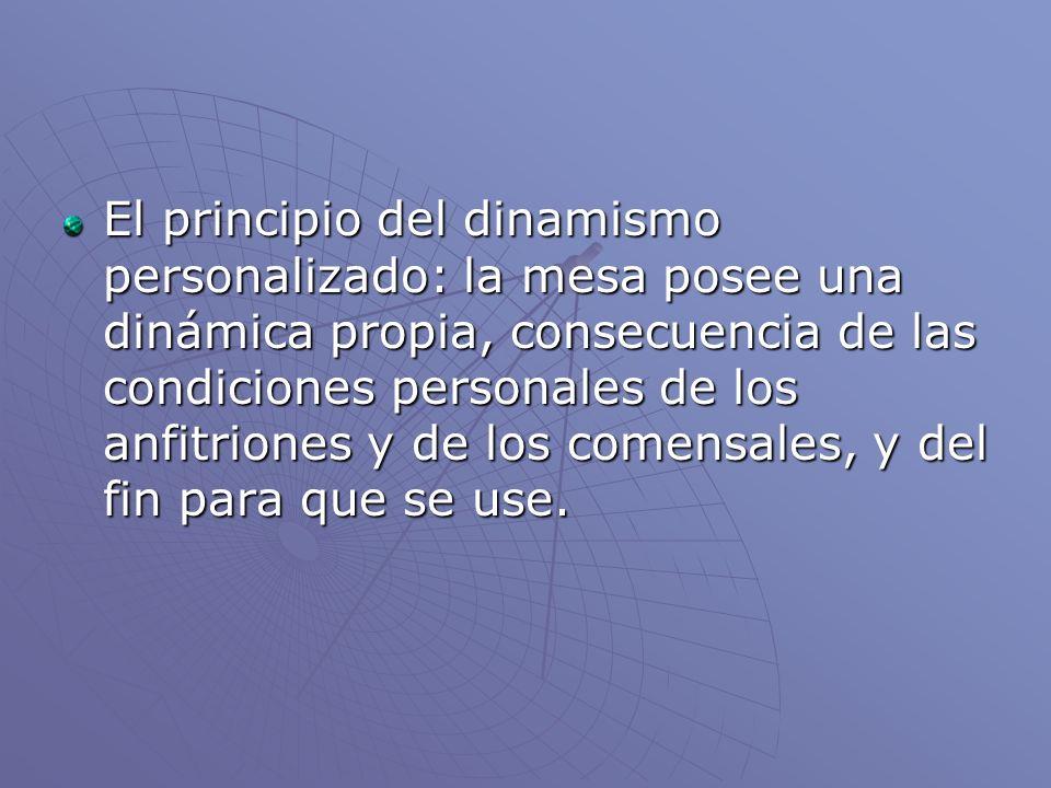 El principio del dinamismo personalizado: la mesa posee una dinámica propia, consecuencia de las condiciones personales de los anfitriones y de los co