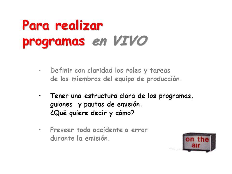 Para realizar programas en VIVO Definir con claridad los roles y tareas de los miembros del equipo de producción. Tener una estructura clara de los pr
