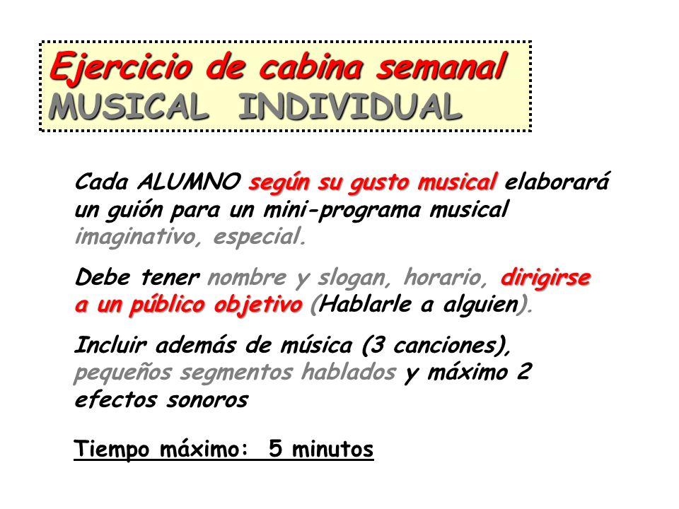 Ejercicio de cabina semanal MUSICAL INDIVIDUAL según su gusto musical Cada ALUMNO según su gusto musical elaborará un guión para un mini-programa musi