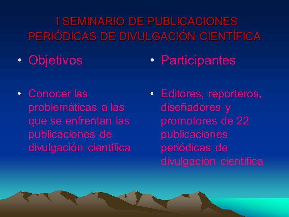 I SEMINARIO DE PUBLICACIONES PERIÓDICAS DE DIVULGACIÓN CIENTÍFICA I SEMINARIO DE PUBLICACIONES PERIÓDICAS DE DIVULGACIÓN CIENTÍFICA Objetivos Conocer las problemáticas a las que se enfrentan las publicaciones de divulgación científica Participantes Editores, reporteros, diseñadores y promotores de 22 publicaciones periódicas de divulgación científica