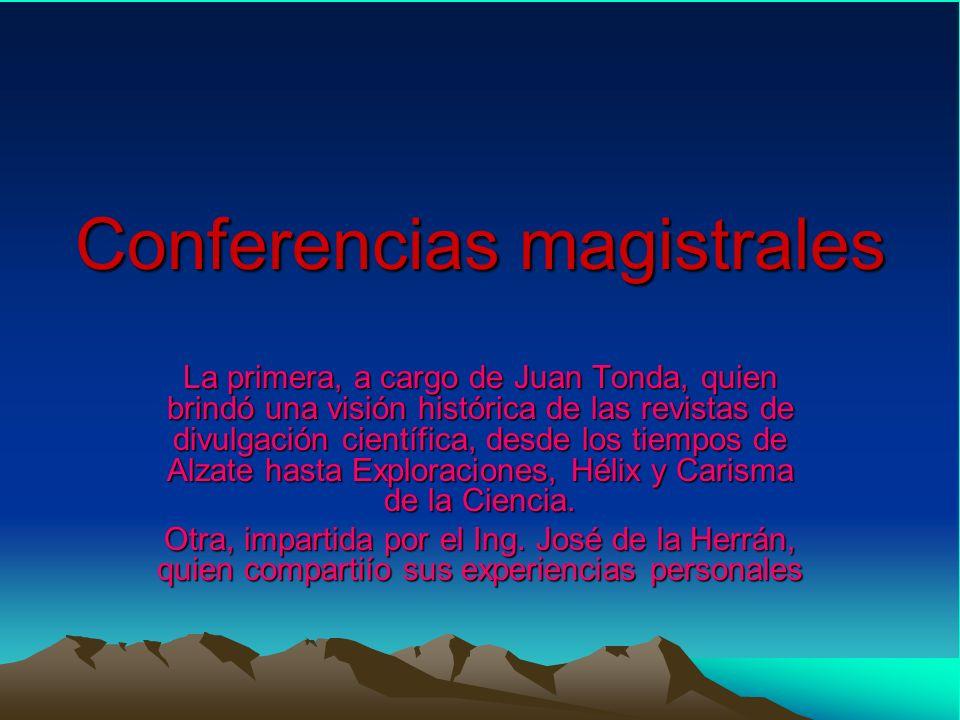 Conferencias magistrales La primera, a cargo de Juan Tonda, quien brindó una visión histórica de las revistas de divulgación científica, desde los tiempos de Alzate hasta Exploraciones, Hélix y Carisma de la Ciencia.