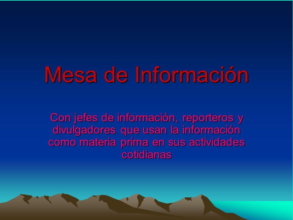 Mesa de Información Con jefes de información, reporteros y divulgadores que usan la información como materia prima en sus actividades cotidianas
