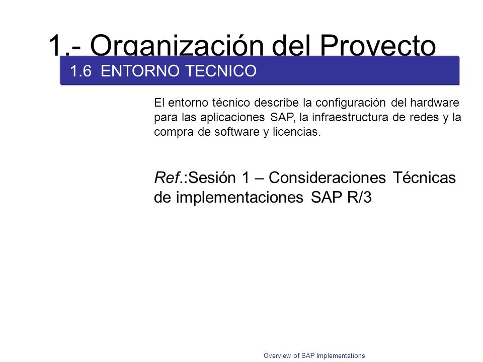 Overview of SAP Implementations 1.- Organización del Proyecto 1.6 ENTORNO TECNICO El entorno técnico describe la configuración del hardware para las a