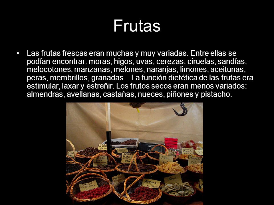 Frutas Las frutas frescas eran muchas y muy variadas. Entre ellas se podían encontrar: moras, higos, uvas, cerezas, ciruelas, sandías, melocotones, ma