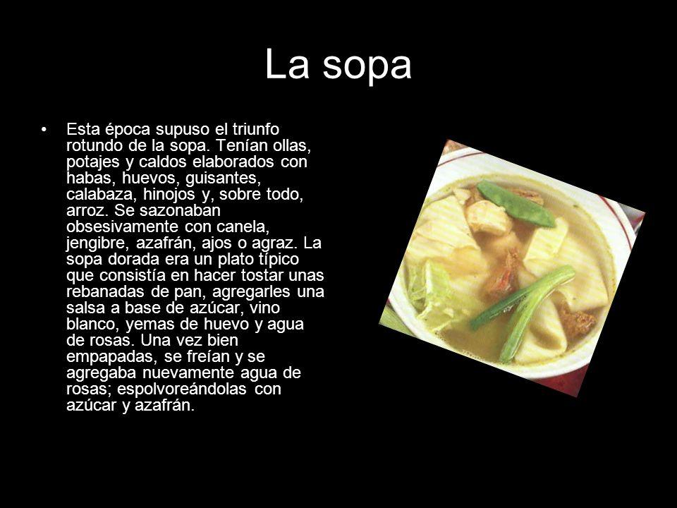 La sopa Esta época supuso el triunfo rotundo de la sopa. Tenían ollas, potajes y caldos elaborados con habas, huevos, guisantes, calabaza, hinojos y,