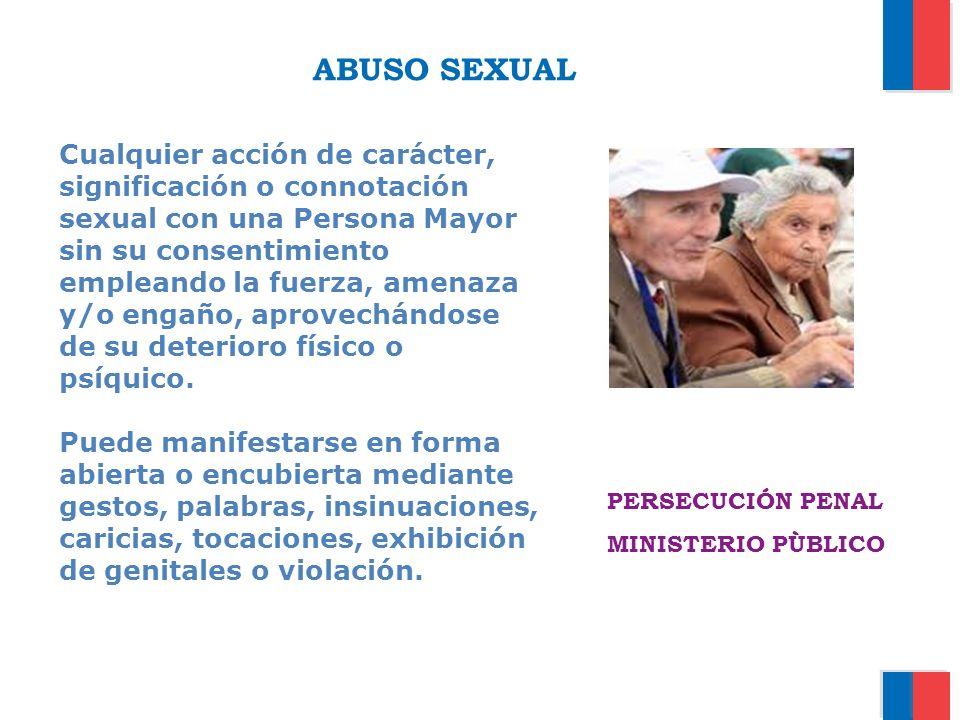 ABUSO SEXUAL Cualquier acción de carácter, significación o connotación sexual con una Persona Mayor sin su consentimiento empleando la fuerza, amenaza