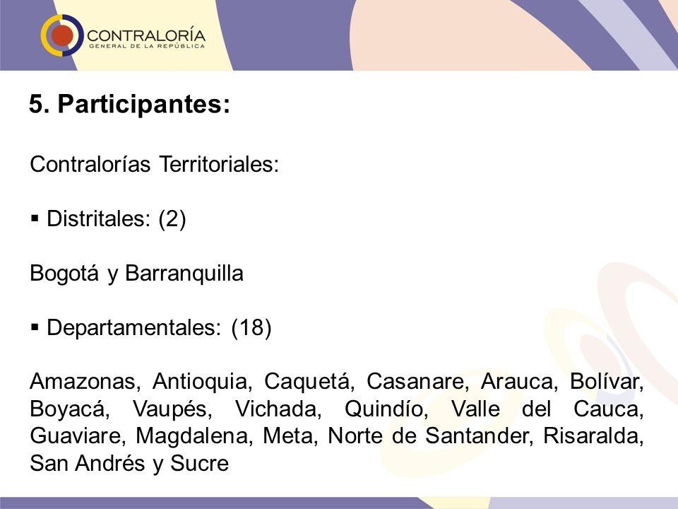 5. Participantes: Contralorías Territoriales: Distritales: (2) Bogotá y Barranquilla Departamentales: (18) Amazonas, Antioquia, Caquetá, Casanare, Ara