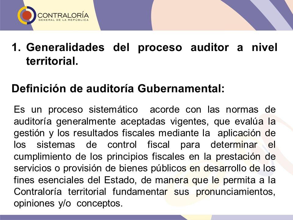 1.Generalidades del proceso auditor a nivel territorial. Definición de auditoría Gubernamental: Es un proceso sistemático acorde con las normas de aud