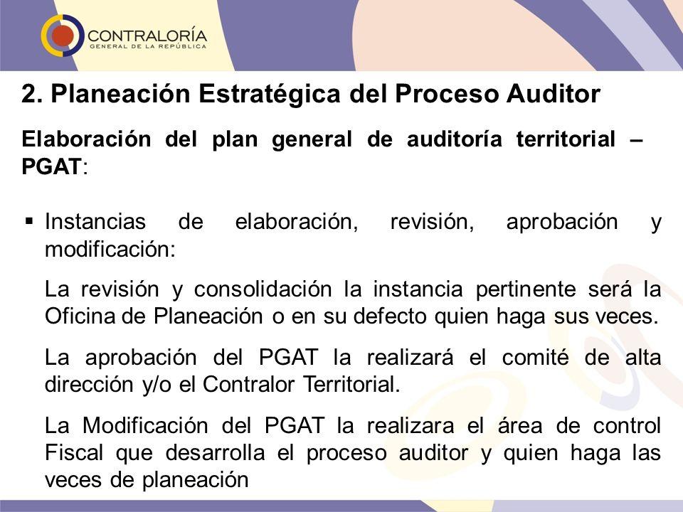 2. Planeación Estratégica del Proceso Auditor Elaboración del plan general de auditoría territorial – PGAT: Instancias de elaboración, revisión, aprob