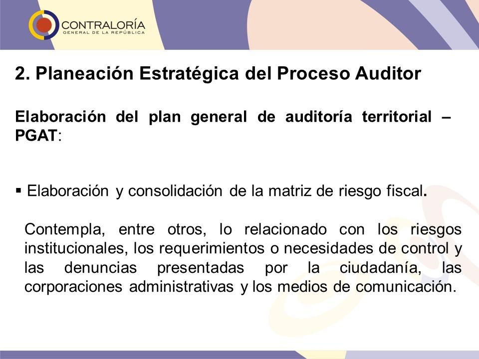 2. Planeación Estratégica del Proceso Auditor Elaboración del plan general de auditoría territorial – PGAT: Elaboración y consolidación de la matriz d