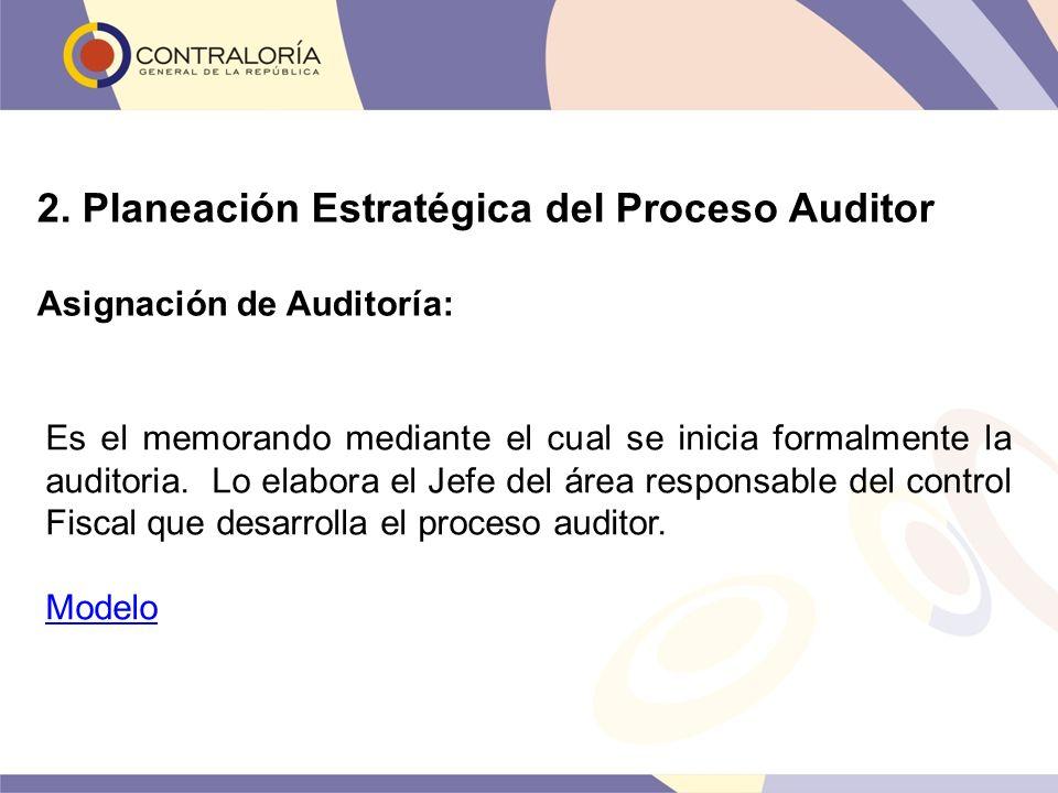 2. Planeación Estratégica del Proceso Auditor Asignación de Auditoría: Es el memorando mediante el cual se inicia formalmente la auditoria. Lo elabora