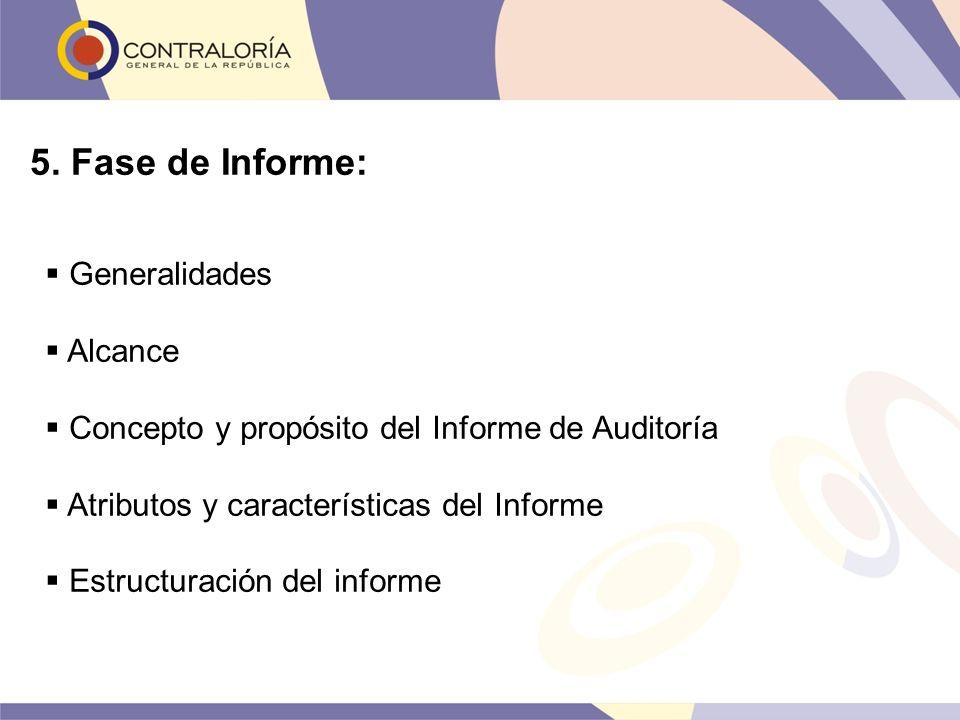 5. Fase de Informe: Generalidades Alcance Concepto y propósito del Informe de Auditoría Atributos y características del Informe Estructuración del inf