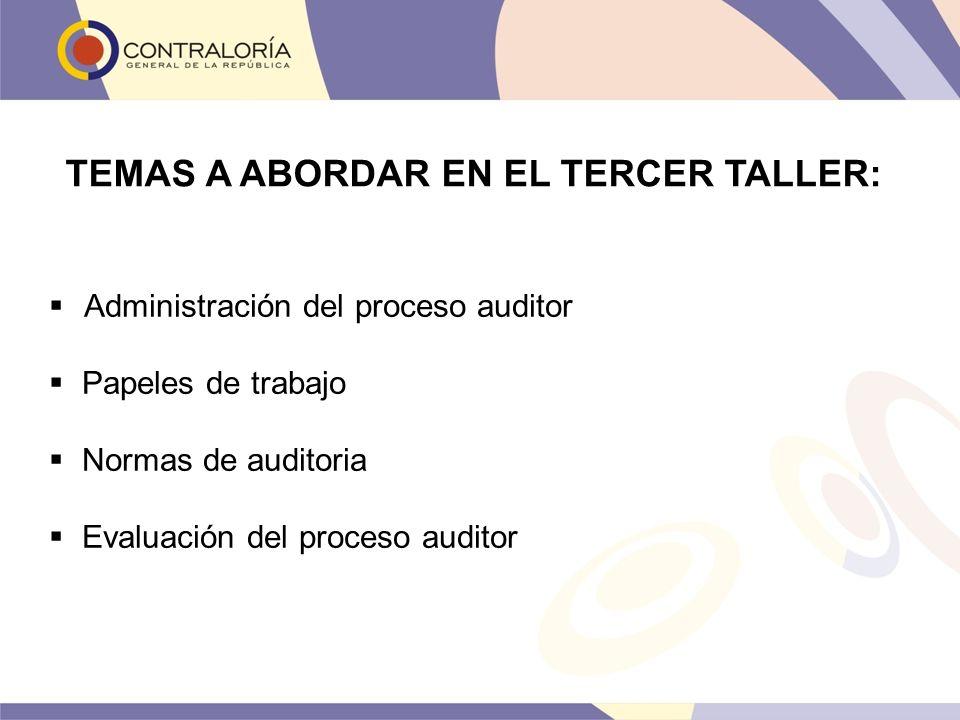 TEMAS A ABORDAR EN EL TERCER TALLER: Administración del proceso auditor Papeles de trabajo Normas de auditoria Evaluación del proceso auditor