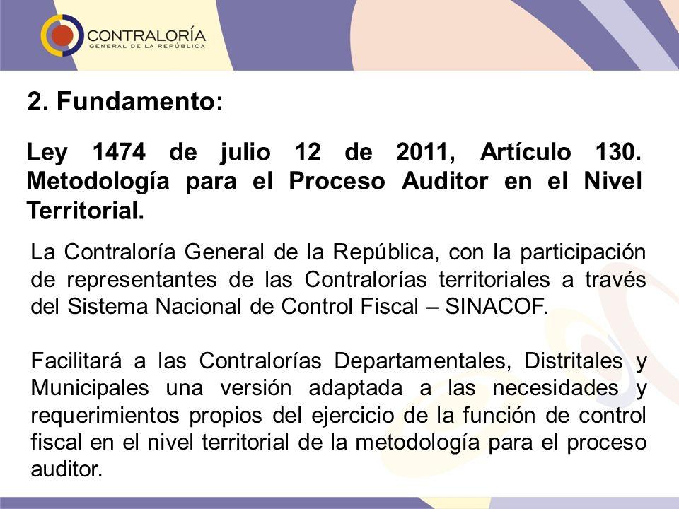 2. Fundamento: Ley 1474 de julio 12 de 2011, Artículo 130. Metodología para el Proceso Auditor en el Nivel Territorial. La Contraloría General de la R