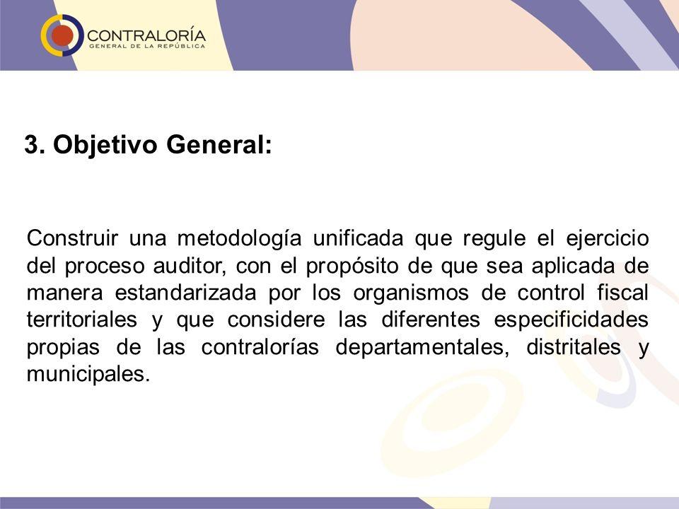 3. Objetivo General: Construir una metodología unificada que regule el ejercicio del proceso auditor, con el propósito de que sea aplicada de manera e
