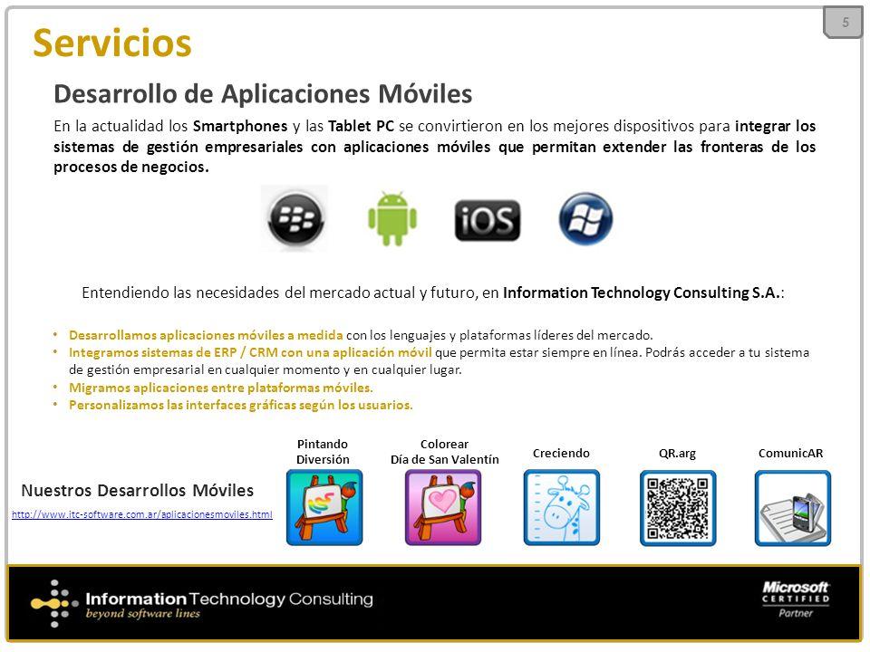 Servicios 5 Desarrollo de Aplicaciones Móviles En la actualidad los Smartphones y las Tablet PC se convirtieron en los mejores dispositivos para integrar los sistemas de gestión empresariales con aplicaciones móviles que permitan extender las fronteras de los procesos de negocios.