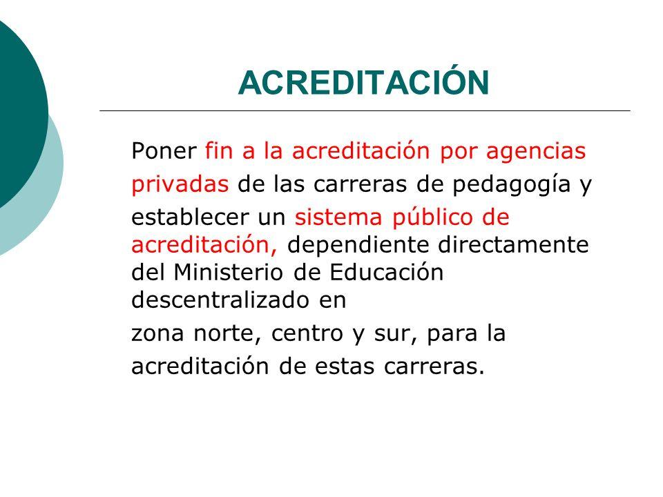 ACREDITACIÓN Poner fin a la acreditación por agencias privadas de las carreras de pedagogía y establecer un sistema público de acreditación, dependien