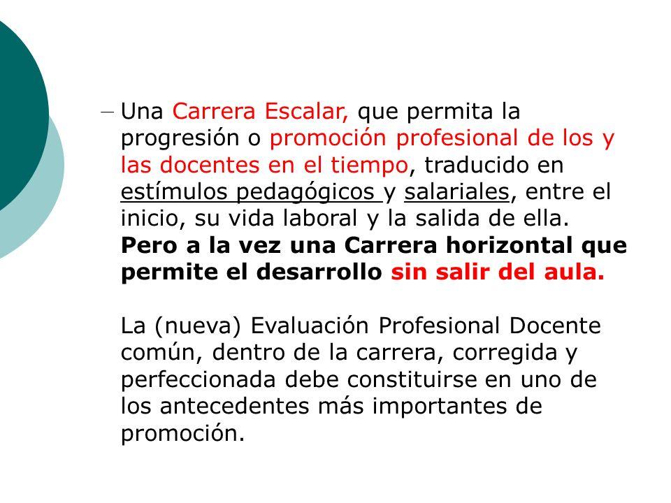 Una Carrera Escalar, que permita la progresión o promoción profesional de los y las docentes en el tiempo, traducido en estímulos pedagógicos y salari