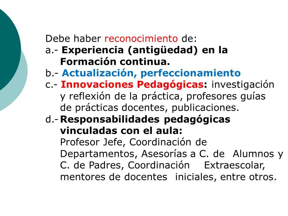 Debe haber reconocimiento de: a.- Experiencia (antigüedad) en la Formación continua. b.- Actualización, perfeccionamiento c.- Innovaciones Pedagógicas