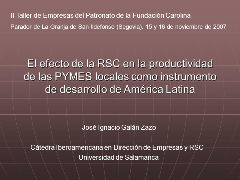 José Ignacio Galán Zazo El efecto de la RSC en la productividad de las PYMES locales como instrumento de desarrollo de América Latina Cátedra Iberoamericana en Dirección de Empresas y RSC Universidad de Salamanca II Taller de Empresas del Patronato de la Fundación Carolina Parador de La Granja de San Ildefonso (Segovia).