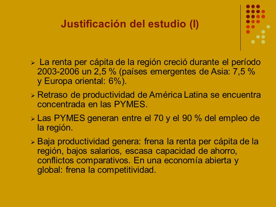 Justificación del estudio (I) La renta per cápita de la región creció durante el período 2003-2006 un 2,5 % (países emergentes de Asia: 7,5 % y Europa oriental: 6%).