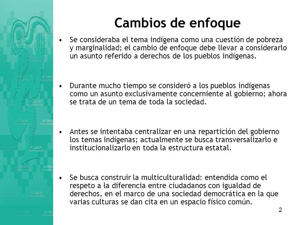 2 Cambios de enfoque Se consideraba el tema indígena como una cuestión de pobreza y marginalidad; el cambio de enfoque debe llevar a considerarlo un asunto referido a derechos de los pueblos indígenas.