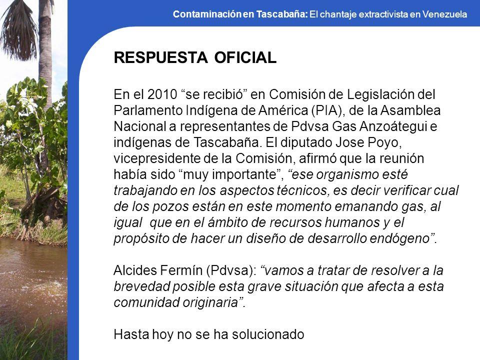 Contaminación en Tascabaña: El chantaje extractivista en Venezuela RESPUESTA OFICIAL En el 2010 se recibió en Comisión de Legislación del Parlamento I
