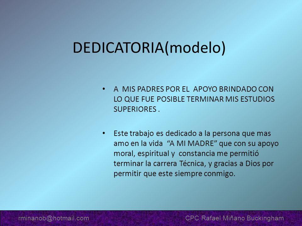 DEDICATORIA(modelo) A MIS PADRES POR EL APOYO BRINDADO CON LO QUE FUE POSIBLE TERMINAR MIS ESTUDIOS SUPERIORES. Este trabajo es dedicado a la persona