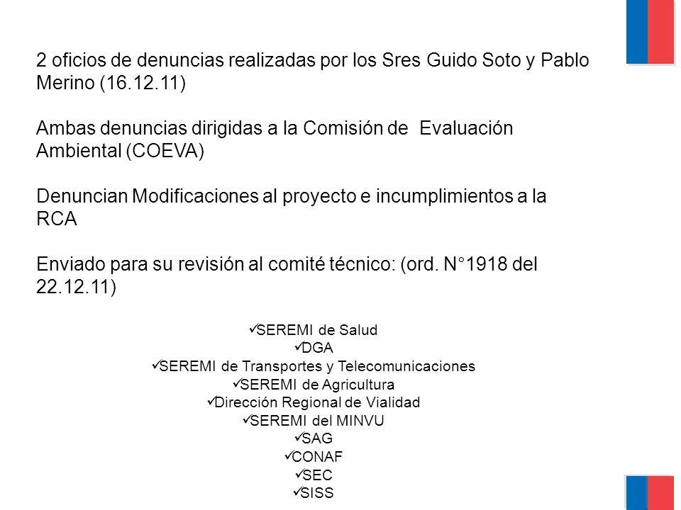 2 oficios de denuncias realizadas por los Sres Guido Soto y Pablo Merino (16.12.11) Ambas denuncias dirigidas a la Comisión de Evaluación Ambiental (COEVA) Denuncian Modificaciones al proyecto e incumplimientos a la RCA Enviado para su revisión al comité técnico: (ord.