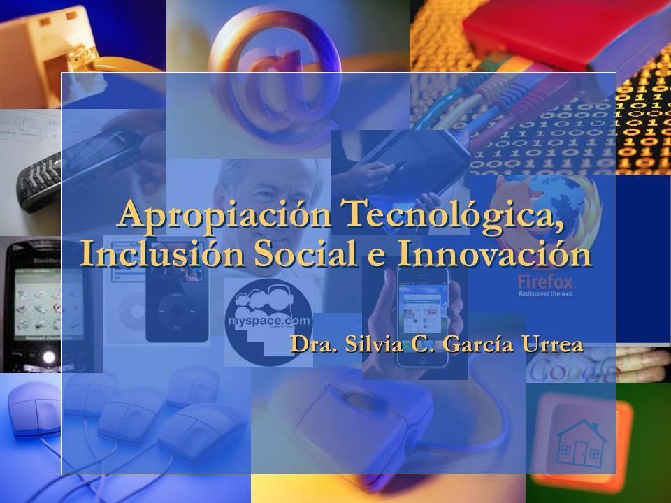 Apropiación Tecnológica, Inclusión Social e Innovación Dra. Silvia C. García Urrea