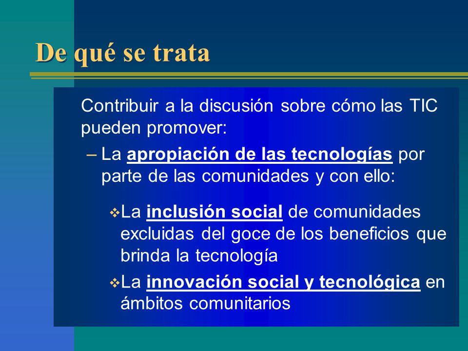 De qué se trata Contribuir a la discusión sobre cómo las TIC pueden promover: –La apropiación de las tecnologías por parte de las comunidades y con el