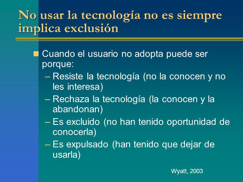 No usar la tecnología no es siempre implica exclusión Cuando el usuario no adopta puede ser porque: –Resiste la tecnología (no la conocen y no les int