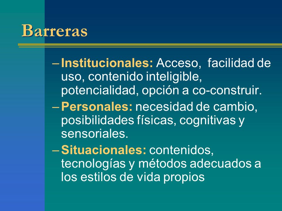 Barreras –Institucionales: Acceso, facilidad de uso, contenido inteligible, potencialidad, opción a co-construir. –Personales: necesidad de cambio, po