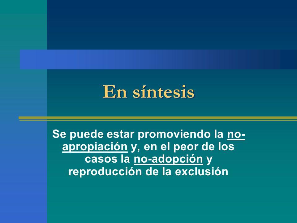 En síntesis Se puede estar promoviendo la no- apropiación y, en el peor de los casos la no-adopción y reproducción de la exclusión