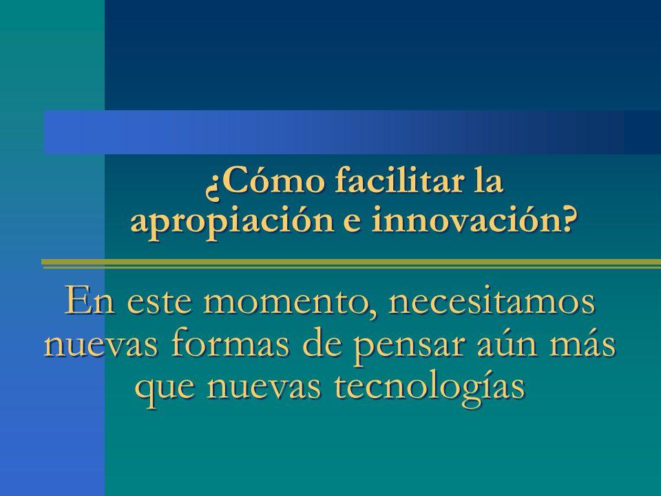 ¿Cómo facilitar la apropiación e innovación? En este momento, necesitamos nuevas formas de pensar aún más que nuevas tecnologías