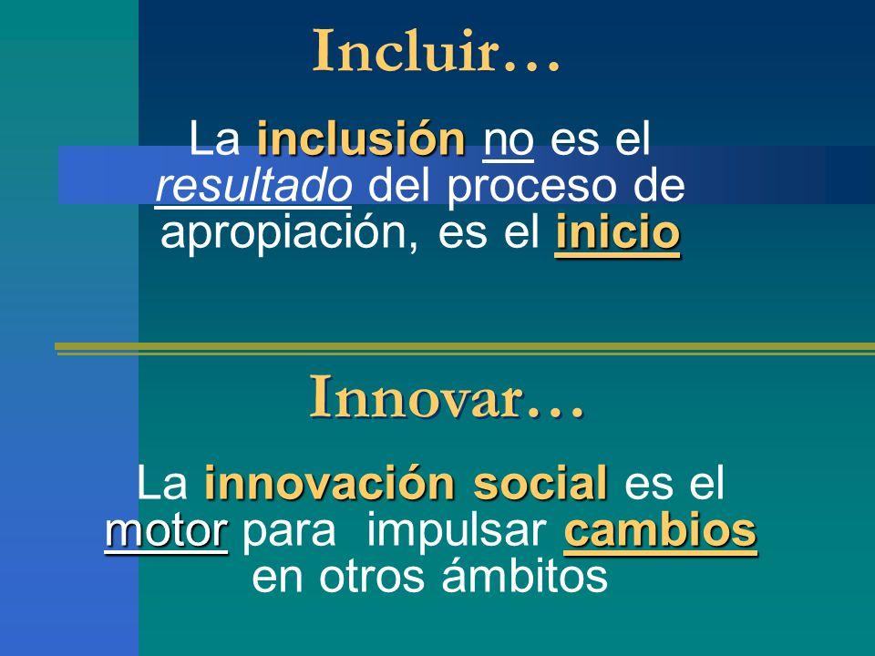 Incluir… inclusión inicio La inclusión no es el resultado del proceso de apropiación, es el inicio Innovar… innovación social motorcambios La innovaci