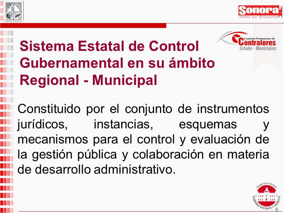 5 Sistema Estatal de Control Gubernamental en su ámbito Regional - Municipal Constituido por el conjunto de instrumentos jurídicos, instancias, esquemas y mecanismos para el control y evaluación de la gestión pública y colaboración en materia de desarrollo administrativo.