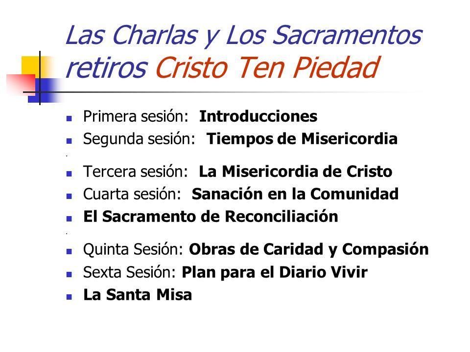 Las Charlas y Los Sacramentos retiros Cristo Ten Piedad Primera sesión: Introducciones Segunda sesión: Tiempos de Misericordia. Tercera sesión: La Mis
