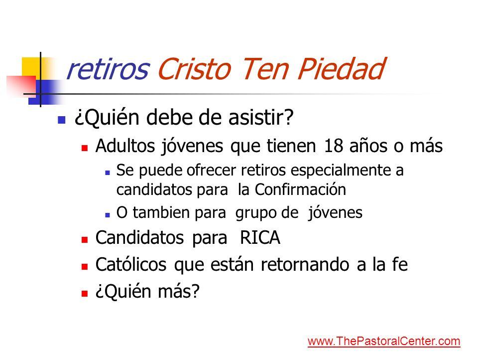 retiros Cristo Ten Piedad ¿Quién debe de asistir? Adultos jóvenes que tienen 18 años o más Se puede ofrecer retiros especialmente a candidatos para la