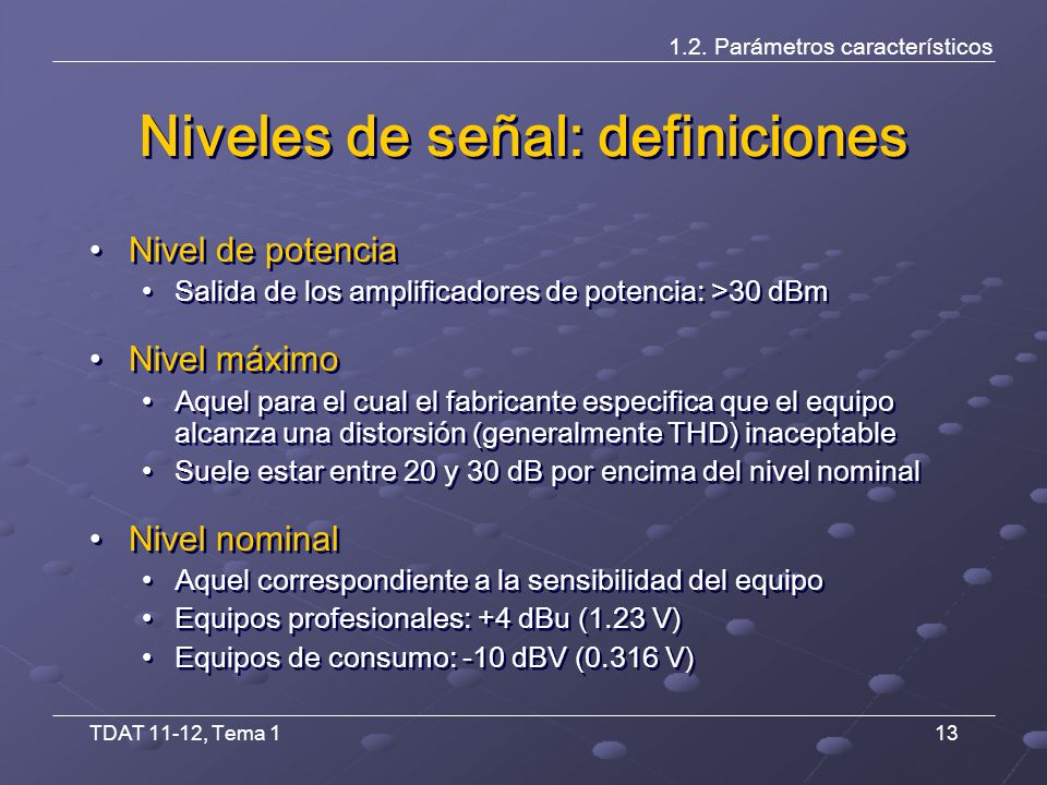 TDAT 11-12, Tema 113 Niveles de señal: definiciones Nivel de potencia Salida de los amplificadores de potencia: >30 dBm Nivel máximo Aquel para el cual el fabricante especifica que el equipo alcanza una distorsión (generalmente THD) inaceptable Suele estar entre 20 y 30 dB por encima del nivel nominal Nivel nominal Aquel correspondiente a la sensibilidad del equipo Equipos profesionales: +4 dBu (1.23 V) Equipos de consumo: -10 dBV (0.316 V) Nivel de potencia Salida de los amplificadores de potencia: >30 dBm Nivel máximo Aquel para el cual el fabricante especifica que el equipo alcanza una distorsión (generalmente THD) inaceptable Suele estar entre 20 y 30 dB por encima del nivel nominal Nivel nominal Aquel correspondiente a la sensibilidad del equipo Equipos profesionales: +4 dBu (1.23 V) Equipos de consumo: -10 dBV (0.316 V) 1.2.
