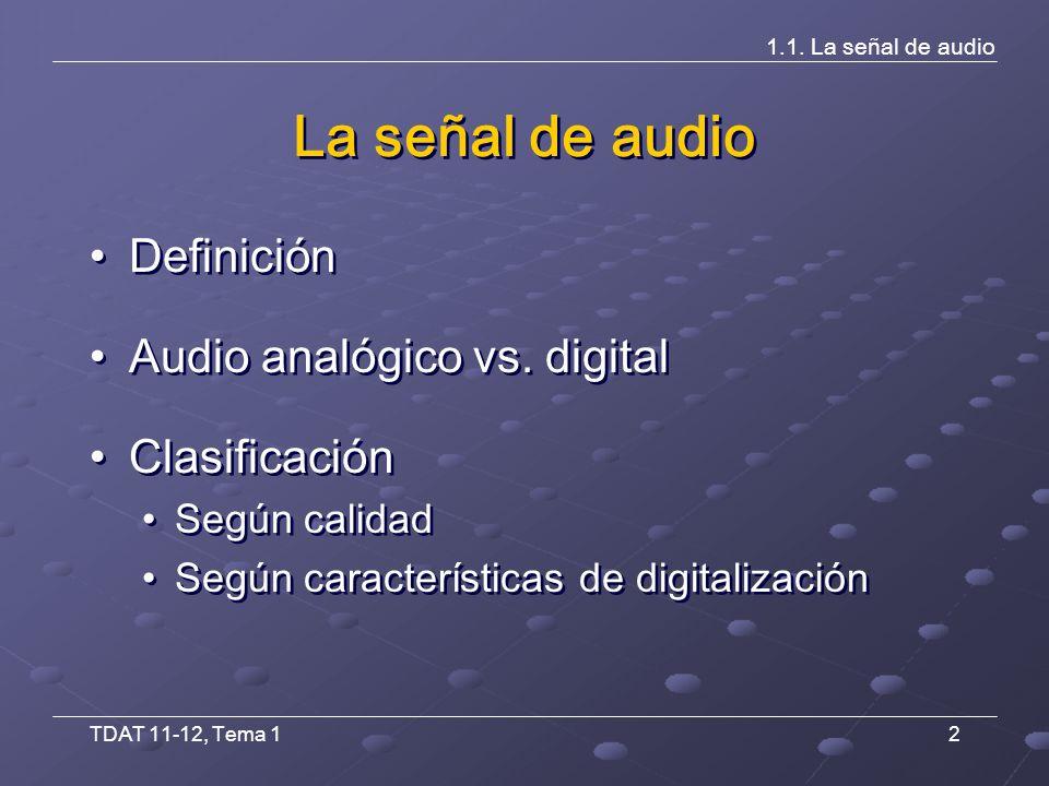 TDAT 11-12, Tema 13 Definición Onda electrónica en banda base, la cual representa las variaciones de presión sonora recogidas por un micrófono Sistemas analógicos Onda continua de resolución infinita Sistemas digitales Representación numérica (binaria) de una señal discreta (muestreo) de resolución finita (cuantificación) Onda electrónica en banda base, la cual representa las variaciones de presión sonora recogidas por un micrófono Sistemas analógicos Onda continua de resolución infinita Sistemas digitales Representación numérica (binaria) de una señal discreta (muestreo) de resolución finita (cuantificación) 1.1.