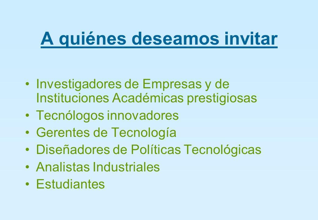 A quiénes deseamos invitar Investigadores de Empresas y de Instituciones Académicas prestigiosas Tecnólogos innovadores Gerentes de Tecnología Diseñadores de Políticas Tecnológicas Analistas Industriales Estudiantes