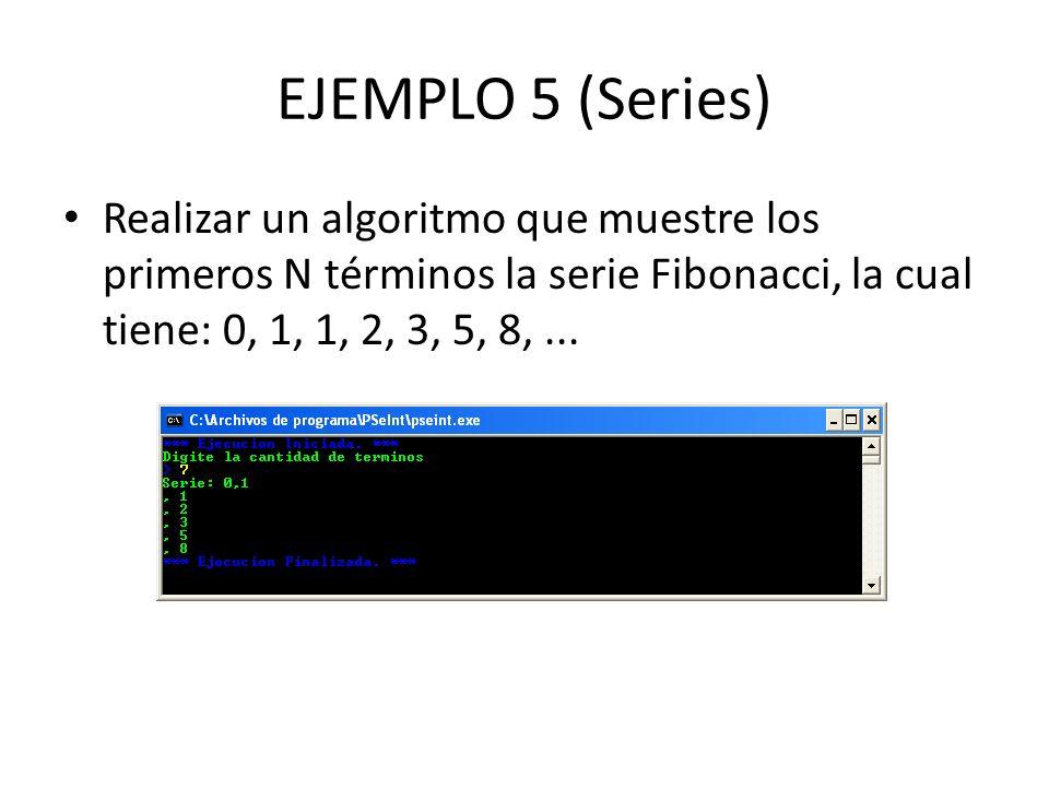 EJEMPLO 5 (Series) Realizar un algoritmo que muestre los primeros N términos la serie Fibonacci, la cual tiene: 0, 1, 1, 2, 3, 5, 8,...