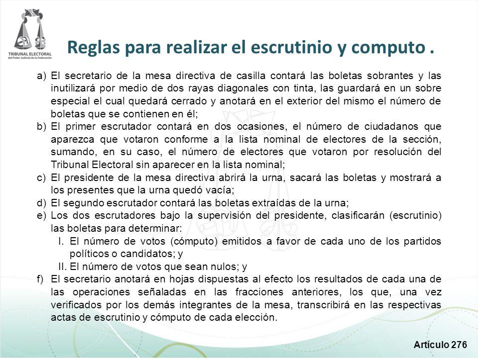 Reglas para realizar el escrutinio y computo. a)El secretario de la mesa directiva de casilla contará las boletas sobrantes y las inutilizará por medi