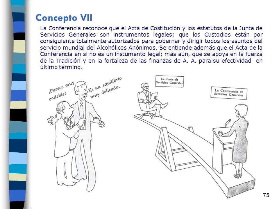 75 Concepto VII La Conferencia reconoce que el Acta de Costitución y los estatutos de la Junta de Servicios Generales son instrumentos legales; que los Custodios están por consiguiente totalmente autorizados para gobernar y dirigir todos los asuntos del servicio mundial del Alcohólicos Anónimos.