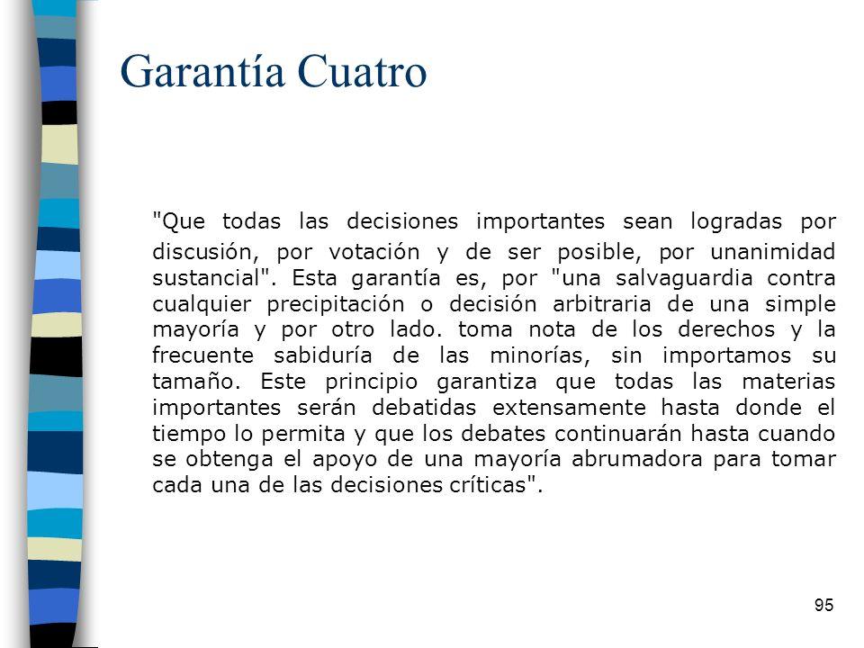 95 Garantía Cuatro Que todas las decisiones importantes sean logradas por discusión, por votación y de ser posible, por unanimidad sustancial .