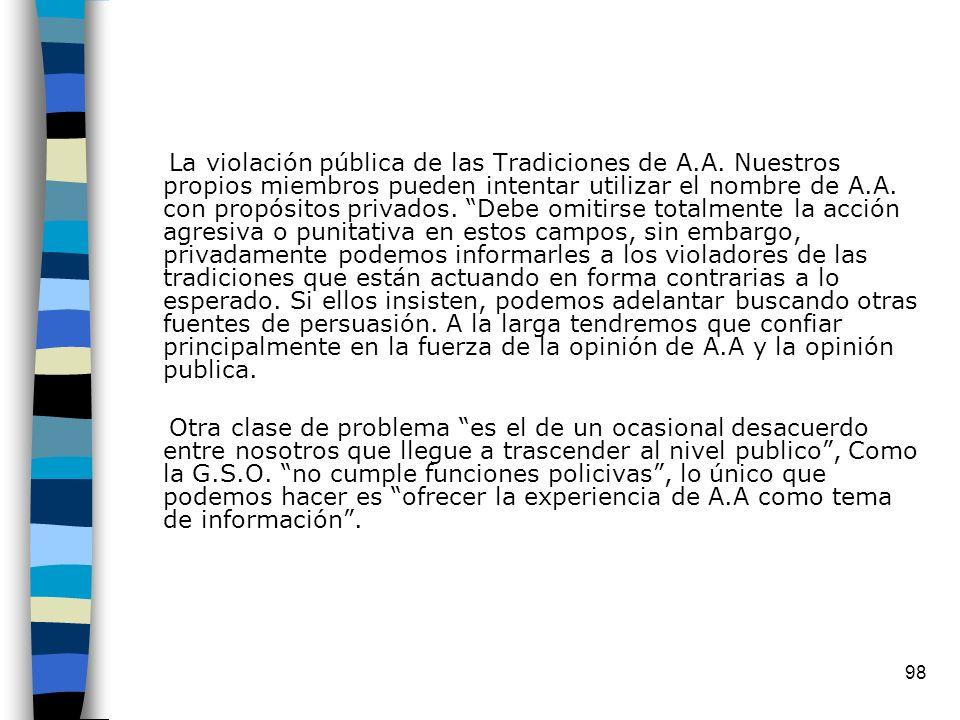98 La violación pública de las Tradiciones de A.A. Nuestros propios miembros pueden intentar utilizar el nombre de A.A. con propósitos privados. Debe