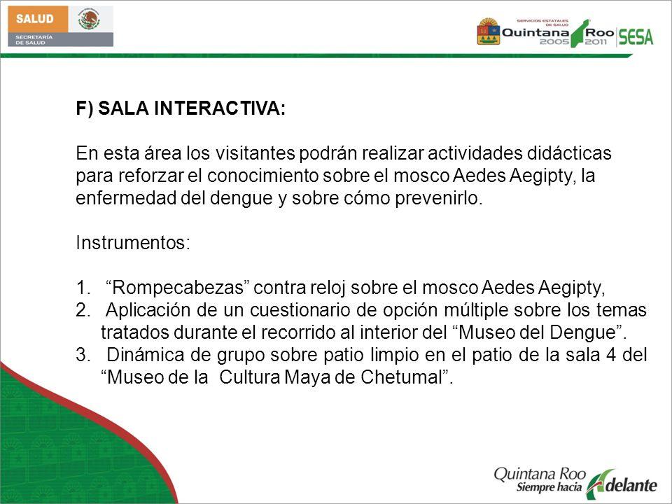 F) SALA INTERACTIVA: En esta área los visitantes podrán realizar actividades didácticas para reforzar el conocimiento sobre el mosco Aedes Aegipty, la
